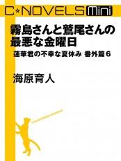 C★NOVELS Mini 霧島さんと鷲尾さんの最悪な金曜日 蓮華君の不幸な夏休み番外篇6