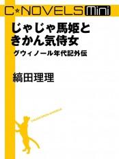 C★NOVELS Mini - じゃじゃ馬姫ときかん気侍女 - グウィノール年代記外伝
