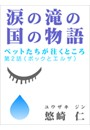 「涙の滝の国の物語」〜ペットたちが往くところ 第2話(ポックとエルザ)