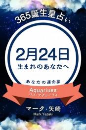 365誕生日占い〜2月24日生まれのあなたへ〜