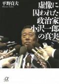 【期間限定価格】虚像に囚われた政治家 小沢一郎の真実