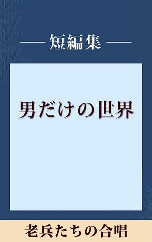 男だけの世界 老兵たちの合唱 【五木寛之ノベリスク】