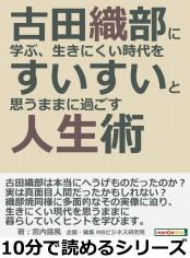 古田織部に学ぶ、生きにくい時代をすいすいと思うままに過ごす人生術。
