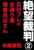 絶望裁判2 〜SMプレイ・女通り魔・騒音おばさん〜