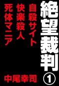 絶望裁判1 〜自殺サイト・快楽殺人・死体マニア〜