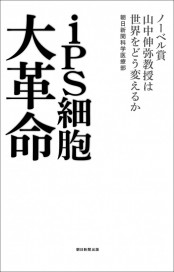 iPS細胞大革命 ノーベル賞山中伸弥教授は世界をどう変えるか