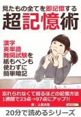 見たもの全てを即記憶する超記憶術。漢字、英単語、難関試験を紙もペンも使わずに簡単暗記。