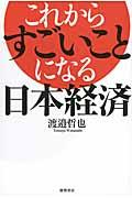 これからすごいことになる日本経済の本