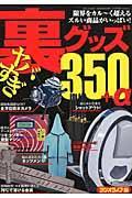 ヤバすぎ裏グッズ350+αの本