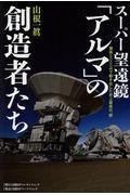 スーパー望遠鏡「アルマ」の創造者たちの本