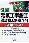第6版 最速合格!2級電気工事施工管理技士試験学科50回テストの本