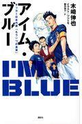 アイム・ブルー サッカー日本代表「もう一つの真実」の本