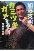 加藤英明、カミツキガメを追う!の本