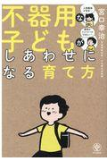 不器用な子どもがしあわせになる育て方の本
